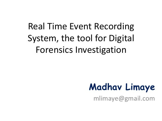 Real Time Event RecordingSystem, the tool for Digital  Forensics Investigation                Madhav Limaye               ...