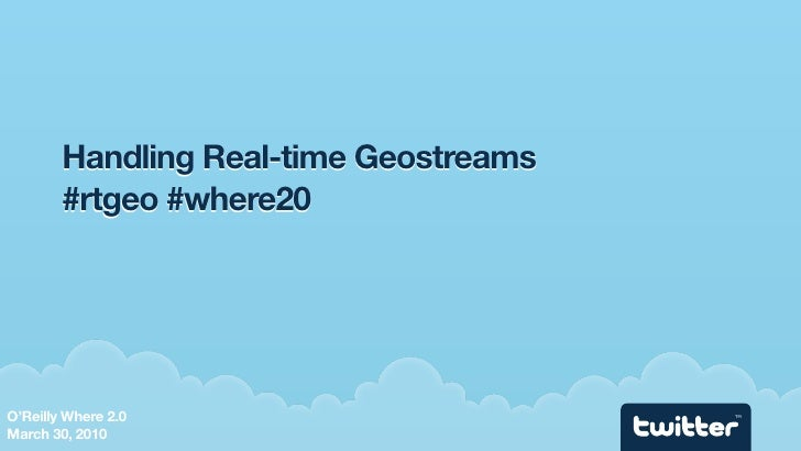 Handling Real-time Geostreams         #rtgeo #where20     O'Reilly Where 2.0                      TM    March 30, 2010
