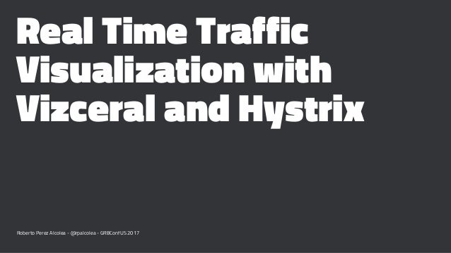 Real Time Traffic Visualization with Vizceral and Hystrix Roberto Perez Alcolea - @rpalcolea - GR8ConfUS 2017