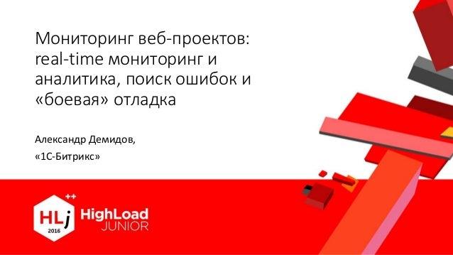 Мониторинг веб-проектов: real-time мониторинг и аналитика, поиск ошибок и «боевая» отладка Александр Демидов, «1С-Битрикс»