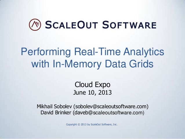 Performing Real-Time Analyticswith In-Memory Data GridsCopyright © 2013 by ScaleOut Software, Inc.Cloud ExpoJune 10, 2013M...