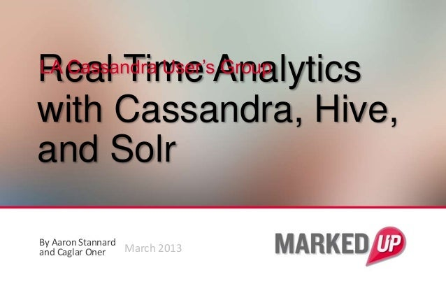 Real Time AnalyticsLA Cassandra User's Groupwith Cassandra, Hive,and SolrBy Aaron Stannardand Caglar Oner   March 2013