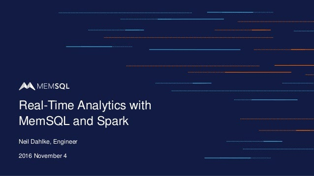 Neil Dahlke, Engineer 2016 November 4 Real-Time Analytics with MemSQL and Spark