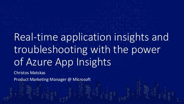 Real-time application insights and troubleshooting with the power of Azure App Insights Christos Matskas Product Marketing...