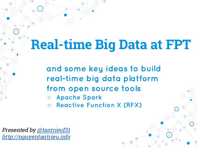 Real-time Big Data at FPT and some key ideas to build real-time big data platform from open source tools ○ Apache Spark ○ ...
