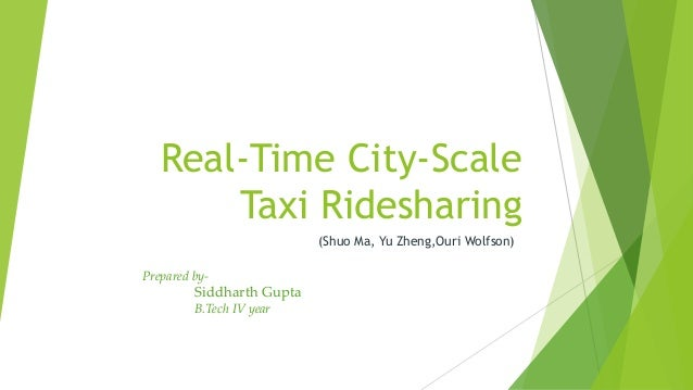 Real-Time City-Scale Taxi Ridesharing (Shuo Ma, Yu Zheng,Ouri Wolfson) Prepared by- Siddharth Gupta B.Tech IV year