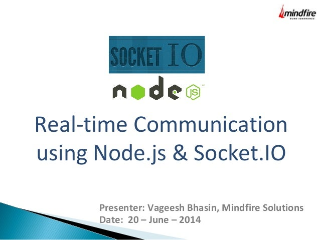 Real-time Communication using Node.js & Socket.IO Presenter: Vageesh Bhasin, Mindfire Solutions Date: 20 – June – 2014