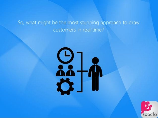 So, what might be the most stunning approach to draw customers in real time?