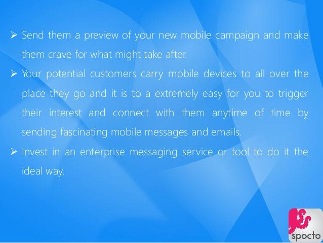  Send them a preview of your new mobile campaign and make them crave for what might take after.  Your potential customer...
