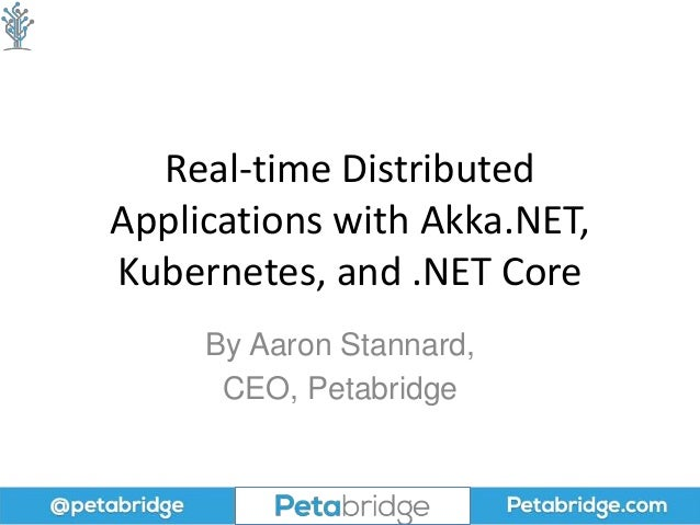 Real-time Distributed Applications with Akka.NET, Kubernetes, and .NET Core By Aaron Stannard, CEO, Petabridge