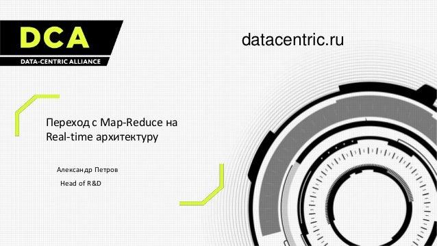 datacentric.ru Переход с Map-Reduce на Real-time архитектуру Александр Петров Head of R&D