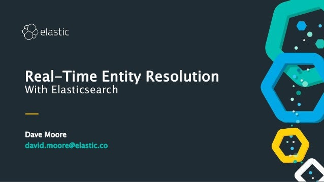 Dave Moore david.moore@elastic.co Real-Time Entity Resolution With Elasticsearch