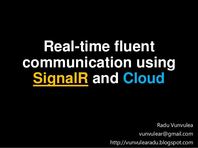 Real-time fluent communication using SignalR and Cloud Radu Vunvulea vunvulear@gmail.com http://vunvulearadu.blogspot.com