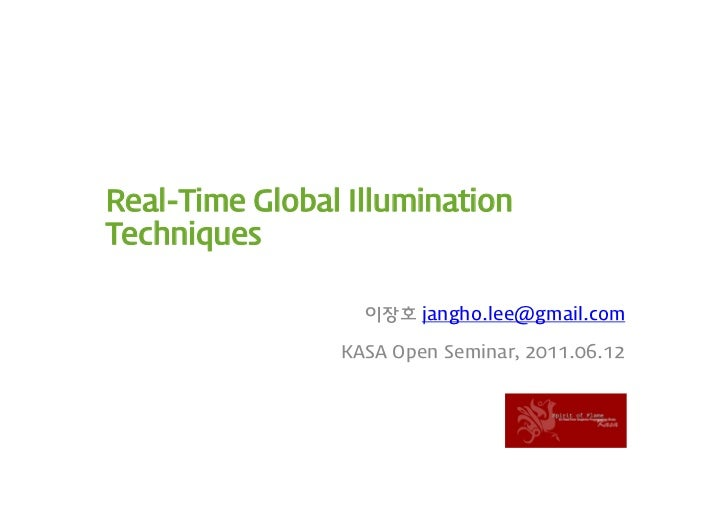 Real-Time Global IlluminationTechniques                  이장호 jangho.lee@gmail.com                KASA Open Seminar, 2011.0...