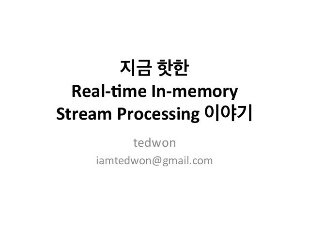 지금  핫한  Real-­‐'me  In-­‐memory  Stream  Processing  이야기  tedwon  iamtedwon@gmail.com