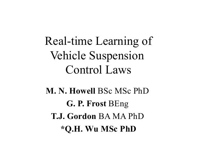 Real-time Learning of Vehicle Suspension Control Laws M. N. Howell BSc MSc PhD G. P. Frost BEng T.J. Gordon BA MA PhD *Q.H...