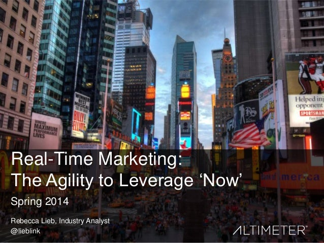 Real-Time Marketing: The Agility to Leverage ‗Now' Spring 2014 Rebecca Lieb, Industry Analyst @lieblink