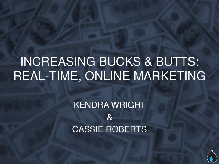 INCREASING BUCKS & BUTTS:REAL-TIME, ONLINE MARKETING        KENDRA WRIGHT               &        CASSIE ROBERTS