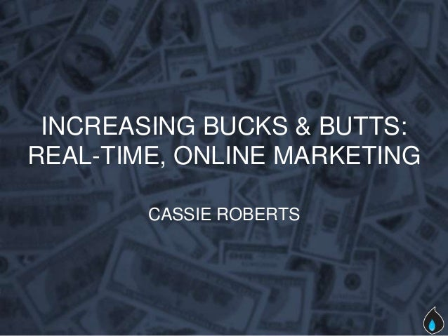 INCREASING BUCKS & BUTTS:REAL-TIME, ONLINE MARKETING        CASSIE ROBERTS