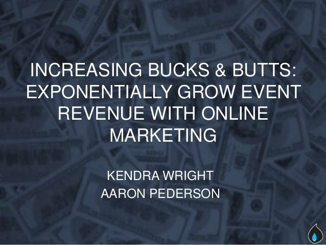 INCREASING BUCKS & BUTTS:EXPONENTIALLY GROW EVENT   REVENUE WITH ONLINE       MARKETING       KENDRA WRIGHT      AARON PED...