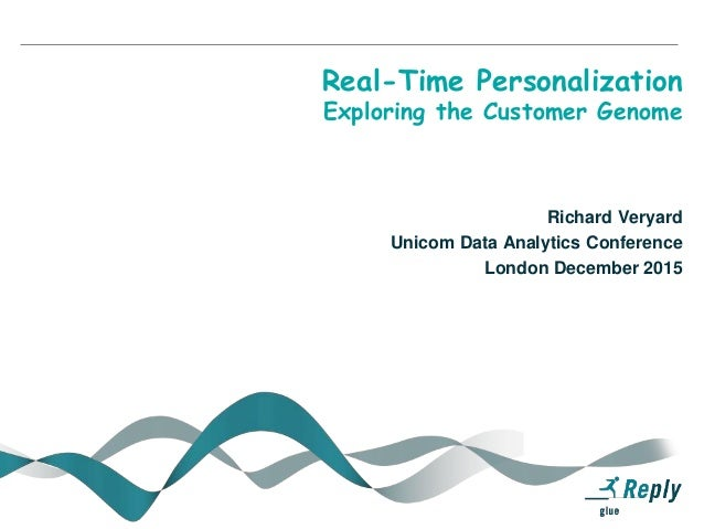 Real-Time Personalization Exploring the Customer Genome Richard Veryard Unicom Data Analytics Conference London December 2...