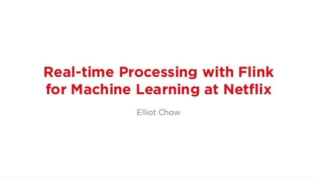 Real-time Processing with Flink for Machine Learning at Netflix Elliot Chow