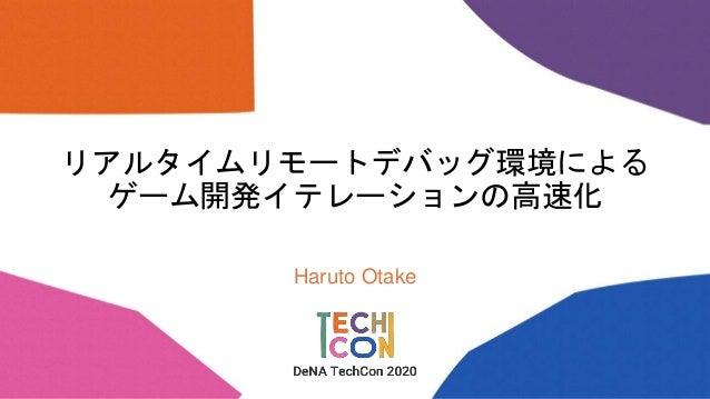 リアルタイムリモートデバッグ環境による ゲーム開発イテレーションの高速化 Haruto Otake
