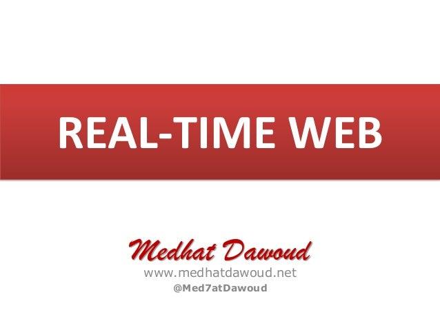 REAL-TIME WEB Medhat Dawoud www.medhatdawoud.net @Med7atDawoud