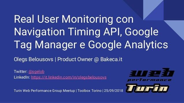 Real User Monitoring con Navigation Timing API, Google Tag Manager e Google Analytics Olegs Belousovs | Product Owner @ Ba...
