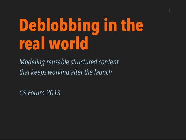 1 Deblobbing in the real world Modeling reusable structured content that keeps working after the launch CS Forum 2013
