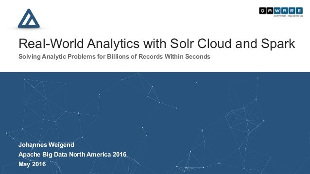 Real-World Analytics with Solr Cloud and Spark Solving Analytic Problems for Billions of Records Within Seconds Vancouve...