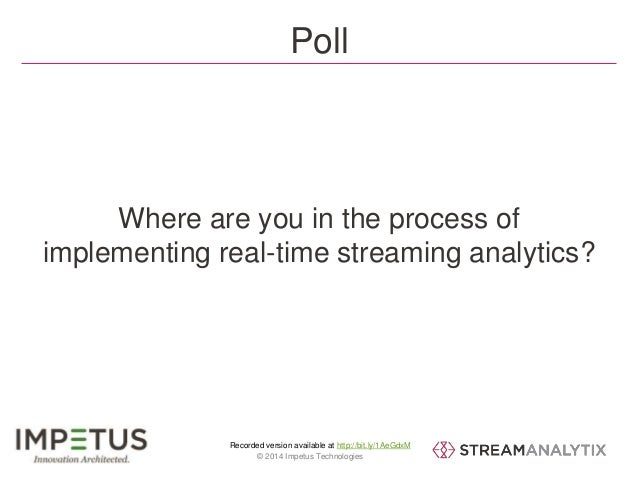 Poll  Where are you in the process of  implementing real-time streaming analytics?  Recorded version available at http://b...