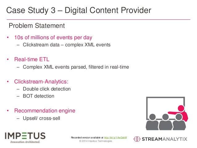 Case Study 3 – Digital Content Provider  • 10s of millions of events per day  – Clickstream data – complex XML events  – C...