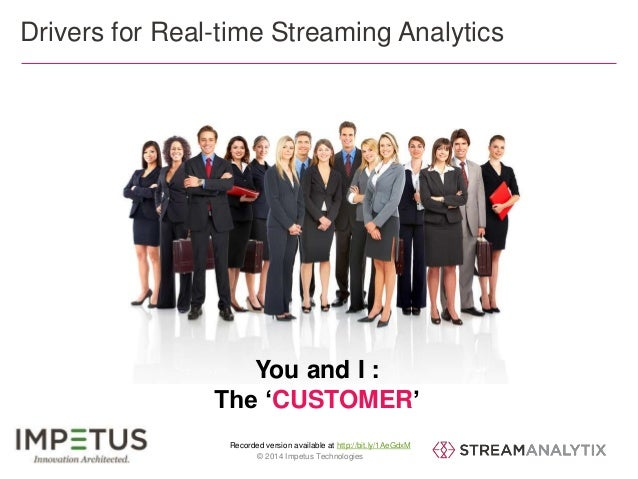 Drivers for Real-time Streaming Analytics  You and I :  The 'CUSTOMER'  Recorded version available at http://bit.ly/1AeGdx...