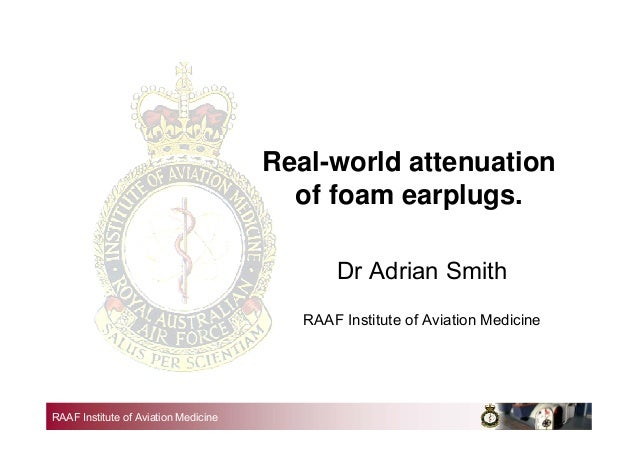 RAAF Institute of Aviation Medicine Real-world attenuation of foam earplugs. Dr Adrian Smith RAAF Institute of Aviation Me...