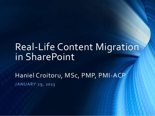 Real-Life Content Migration in SharePoint Haniel Croitoru, MSc, PMP, PMI-ACP J A NU A R Y 29 , 20 13