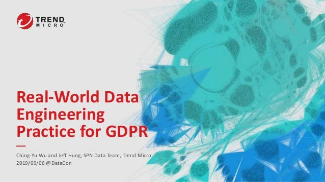 Real-World Data Engineering Practice for GDPR Ching-Yu Wu and Jeff Hung, SPN Data Team, Trend Micro 2019/09/06 @DataCon
