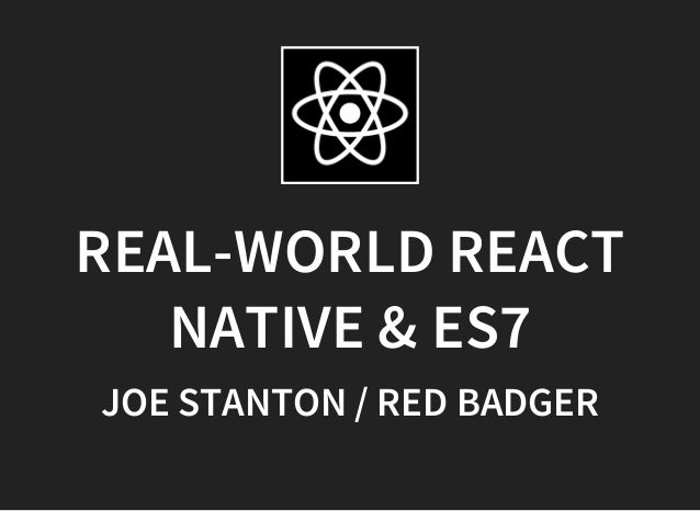REAL-WORLD REACT NATIVE & ES7 JOE STANTON / RED BADGER