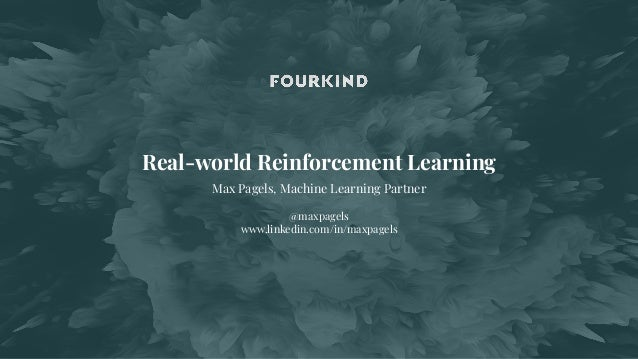 Real-world Reinforcement Learning Max Pagels, Machine Learning Partner @maxpagels www.linkedin.com/in/maxpagels