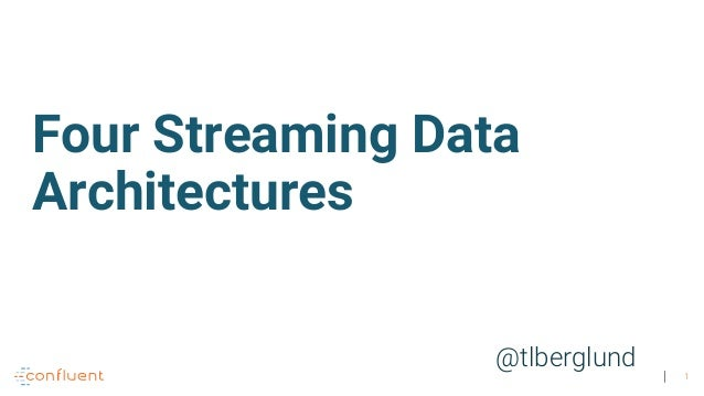 1 @tlberglund Four Streaming Data Architectures