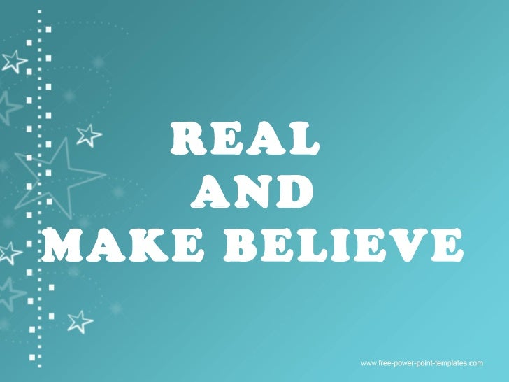 REAL  AND MAKE BELIEVE