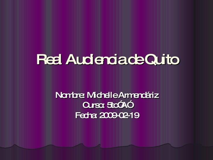 "Real Audiencia de Quito Nombre: Michelle Armendáriz Curso: 5to""A"" Fecha: 2009-02-19"