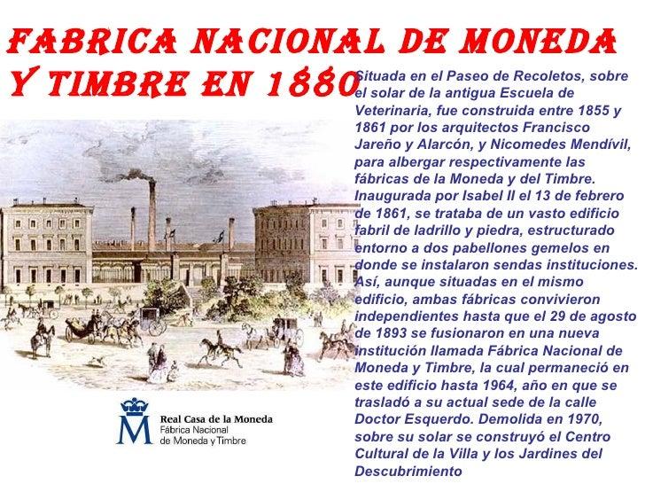 FABRICA NACIONAL DE MONEDA Y TIMBRE EN 1880 Situada en el Paseo de Recoletos, sobre el solar de la antigua Escuela de Vete...