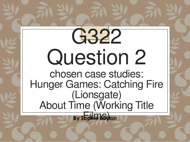 G322 Question 2 chosen case studies: Hunger Games: Catching Fire (Lionsgate) About Time (Working Title Films) By Sophie Bo...