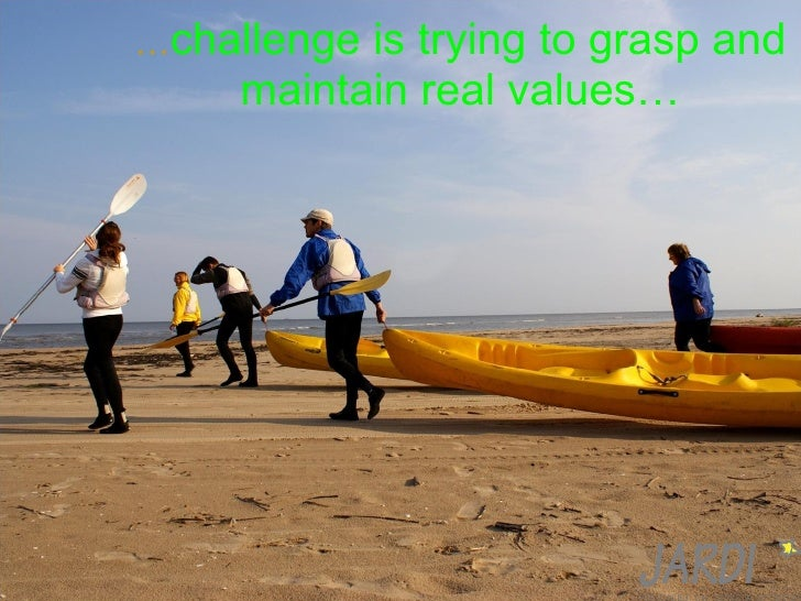 … challenge is trying to grasp and maintain real values …