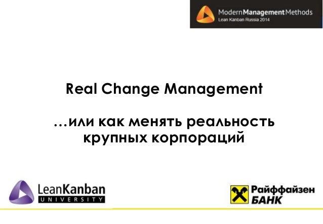 Real Change Management  …или как менять реальность  крупных корпораций