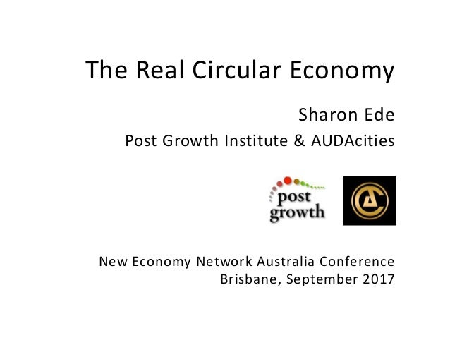 The Real Circular Economy Sharon Ede Post Growth Institute & AUDAcities New Economy Network Australia Conference Brisbane,...