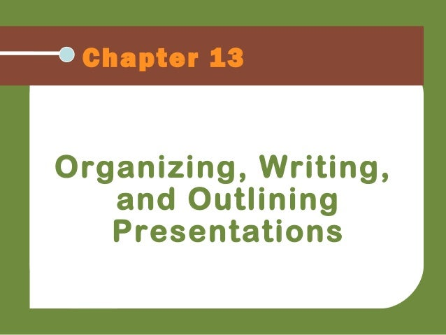 Chapter 13 Organizing, Writing, and Outlining Presentations