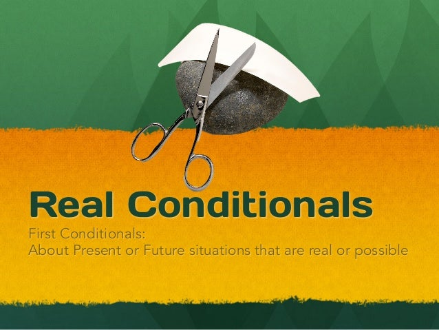 Real ConditionalsFirst Conditionals:About Present or Future situations that are real or possible