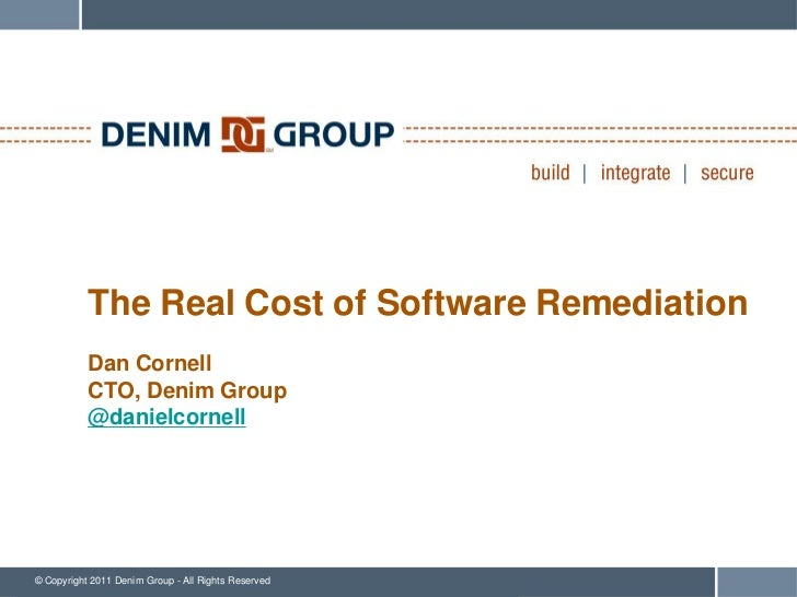 The Real Cost of Software Remediation           Dan Cornell           CTO, Denim Group           @danielcornell© Copyright...